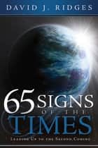65 Signs of the Times Leading Up to the Second Coming ebook by David J. Ridges