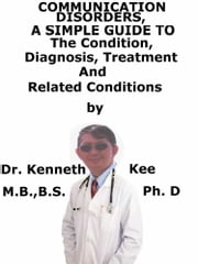 Communication Disorders, A Simple Guide To The Condition, Diagnosis, Treatment And Related Conditions ebook by Kenneth Kee