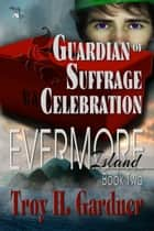Guardian of Suffrage Celebration: Book 2 in The Evermore Island series ebook by Troy H. Gardner