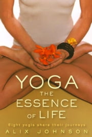 Yoga: The Essence of Life: Eight yogis share their journeys ebook by Johnson, Alix