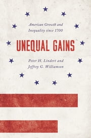 Unequal Gains - American Growth and Inequality since 1700 ebook by Peter H. Lindert,Jeffrey G. Williamson