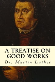 A Treatise on Good Works ebook by Dr. Martin Luther