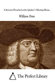 A Sermon Preached at the Quaker's Meeting House ebook by William Penn