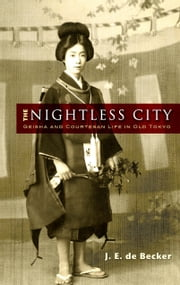The Nightless City - Geisha and Courtesan Life in Old Tokyo ebook by J. E. de Becker