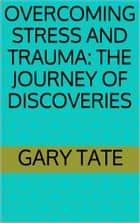 Overcoming Stress and Trauma: The Journey of Discoveries ebook by Minister Gary Tate