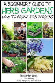 A Beginner's Guide to Herb Gardening: How to Grow Herb Gardens ebook by Dueep Jyot Singh,John Davidson