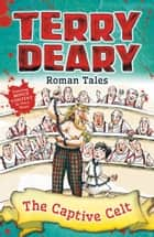 Roman Tales: The Captive Celt ebook by Terry Deary, Helen Flook