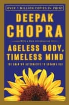 Ageless Body, Timeless Mind - The Quantum Alternative to Growing Old ebook by Deepak Chopra, M.D.