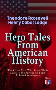 Hero Tales From American History –The Great Men Who Gave Their Lives to the Service of Their Fellow-Countrymen