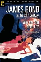 James Bond in the 21st Century - Why We Still Need 007 ebook by Glenn Yeffeth, Leah Wilson