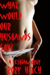 What Would Our Husbands Say?: A Lesbian Orgy ebook by Rory Hitch