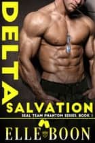 Delta Salvation - SEAL Team Phantom Series ebook by Elle Boon