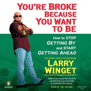 You're Broke Because You Want to Be - How to Stop Getting By and Start Getting Ahead audiobook by Larry Winget
