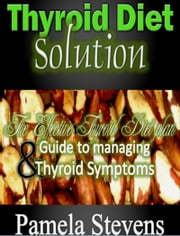 Thyroid Diet Solution: The Effective Thyroid Diet Plan and Guide to Managing Thyroid Symptoms ebook by Pamela Stevens
