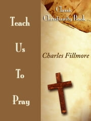 Teach Us To Pray: Classic Christianity Book ebook by Charles Fillmore
