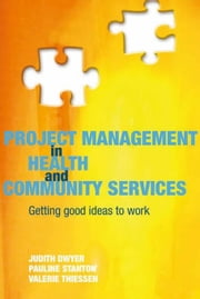 Project Management in Health and Community Services: Getting Good Ideas to Work ebook by Dwyer, Judith
