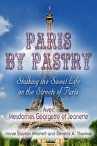 Paris by Pastry: Stalking the Sweet Life on the Streets of Paris ebook by Joyce Slayton Mitchell,Beverly A. Thomas
