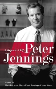 Peter Jennings - A Reporter's Life ebook by Lynn Sherr,Kate Darnton,Kayce Freed Jennings