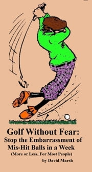 Golf without Fear: Stop the Embarrassment of Mis-Hit Balls In a Week (More or Less, For Most People) ebook by David Marsh