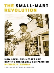 The Small-Mart Revolution - How Local Businesses Are Beating the Global Competition ebook by Michael H. Shuman