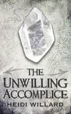 The Unwilling Accomplice (The Unwilling #5) ebook by Heidi Willard