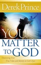 You Matter to God ebook by Derek Prince,Kirbyjon Caldwell