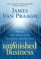 Unfinished Business - What the Dead Can Teach Us About Life ebook by James Van Praagh
