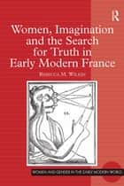 Women, Imagination and the Search for Truth in Early Modern France ebook by Rebecca M. Wilkin