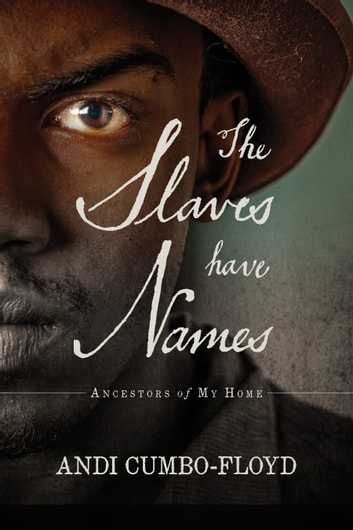 The Slaves Have Names: Ancestors of My Home ebook by Andi Cumbo-Floyd