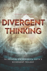 Divergent Thinking - YA Authors on Veronica Roth's Divergent Trilogy ebook by Leah Wilson,Elizabeth Wein,Maria Snyder,Dan Krokos,Debra Driza