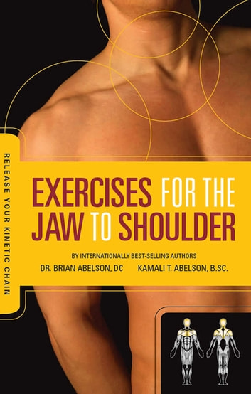 Exercises for the Jaw to Shoulder - Release Your Kinetic Chain: Release Your Kinetic Chain - Release Your Kinetic Chain ebook by Dr. Brian James Abelson DC.,Kamali Thara Abelson BSc.