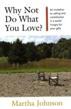 Why Not Do What You Love? An Invitation to Calling and Contribution in a World Hungry for Your Gifts ebook by Martha Johnson