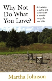 Why Not Do What You Love?: An invitation to calling and contribution in a world hungry for your gifts ebook by Martha Johnson