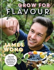 RHS Grow for Flavour - Tips & tricks to supercharge the flavour of homegrown harvests ebook by James Wong, The Royal Horticultural Society