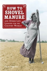 How to Shovel Manure and Other Life Lessons for the Country Woman ebook by Gwen Petersen