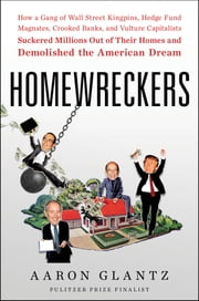 Homewreckers - How a Gang of Wall Street Kingpins, Hedge Fund Magnates, Crooked Banks, and Vulture Capitalists Suckered Millions Out of Their Homes and Demolished the American Dream E-bok by Aaron Glantz