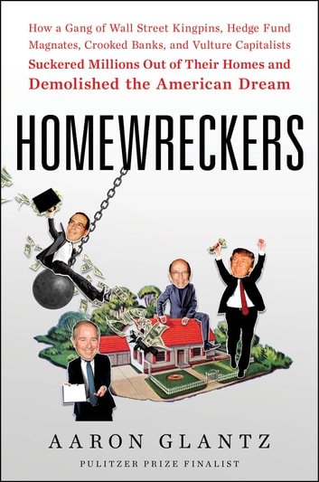 Homewreckers - How a Gang of Wall Street Kingpins, Hedge Fund Magnates, Crooked Banks, and Vulture Capitalists Suckered Millions Out of Their Homes and Demolished the American Dream ebook by Aaron Glantz