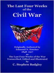 The Last Four Weeks of the Civil War ebook by C. Stephen Badgley,Edmund N. Hatcher