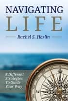 Navigating Life: 8 Different Strategies to Guide Your Way ebook by Rachel S. Heslin