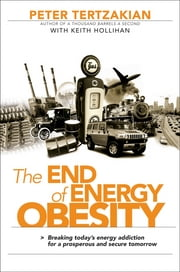 The End of Energy Obesity - Breaking Today's Energy Addiction for a Prosperous and Secure Tomorrow ebook by Peter Tertzakian,Keith Hollihan