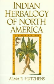 Indian Herbalogy of North America - The Definitive Guide to Native Medicinal Plants and Their Uses ebook by Alma R. Hutchens