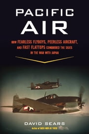 Pacific Air - How Fearless Flyboys, Peerless Aircraft, and Fast Flattops Conquered the Skies in the War with Japan ebook by David Sears