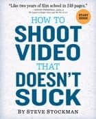 How to Shoot Video That Doesn't Suck ebook by Steve Stockman