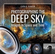 Photographing the Deep Sky - Images in Space and Time ebook by Chris Baker