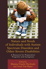 Nature and Needs of Individuals with Autism Spectrum Disorders and Other Severe Disabilities - A Resource for Preparation Programs and Caregivers ebook by Manina Urgolo Huckvale,Irene Van Riper