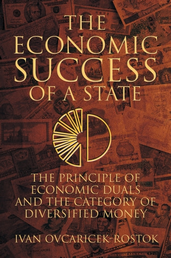 The Economic Success of a State - The Principle of Economic Duals and the Category of Diversified Money ebook by Ivan Ovcaricek-Rostok