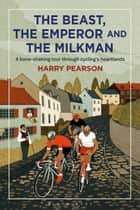The Beast, the Emperor and the Milkman - A Bone-shaking Tour through Cycling's Flemish Heartlands ebook by Harry Pearson