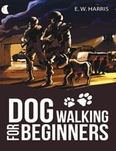 Dog Walking for Beginners ebook by E. W. Harris