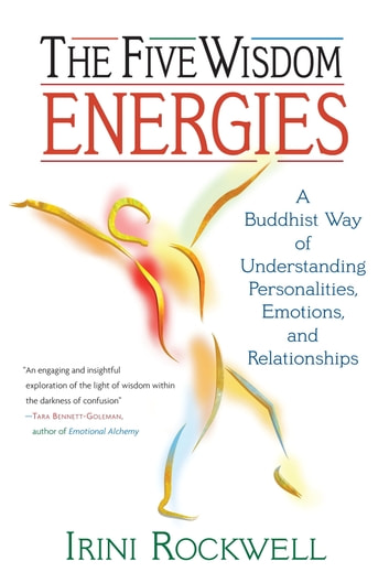 The Five Wisdom Energies - A Buddhust Way of Understanding Personalities, Emotions, and Relationships ebook by Irini Rockwell