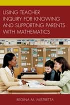 Using Teacher Inquiry for Knowing and Supporting Parents with Mathematics ebook by Regina M. Mistretta